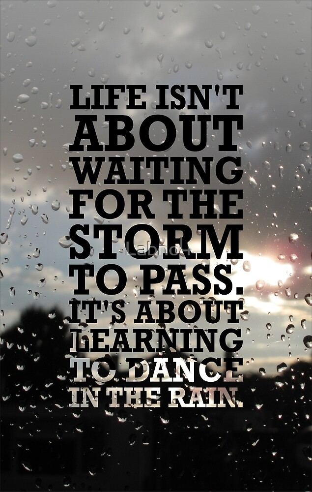 Life isn't about Waitin for the storm to pass. It's about Learning to Dance in the Rain by Labno4