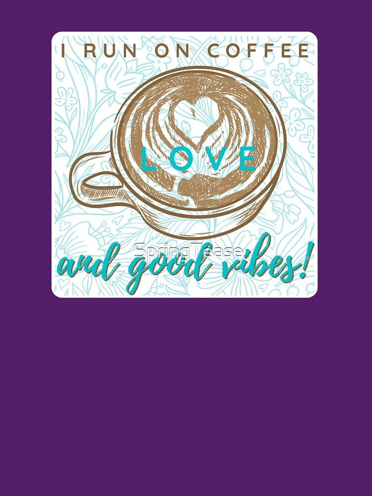 I Run on Coffee, Love & Good Vibes! by SpringTease