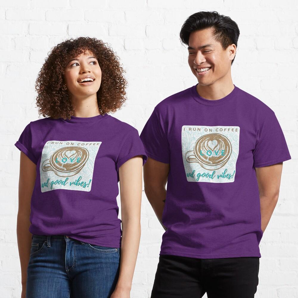 I Run on Coffee, Love & Good Vibes! Classic T-Shirt