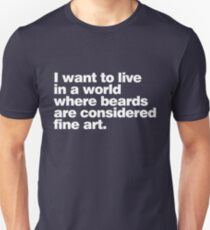 I want to live in a world where beards are considered fine art T-Shirt