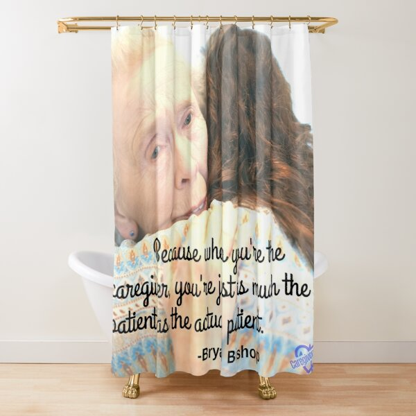 Because when you're the caregiver Shower Curtain