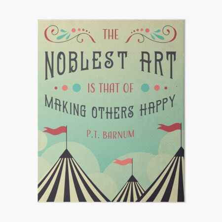 """""""The Noblest Art Is That Of Making Others Happy"""" -PT Barnum Art Board Print"""