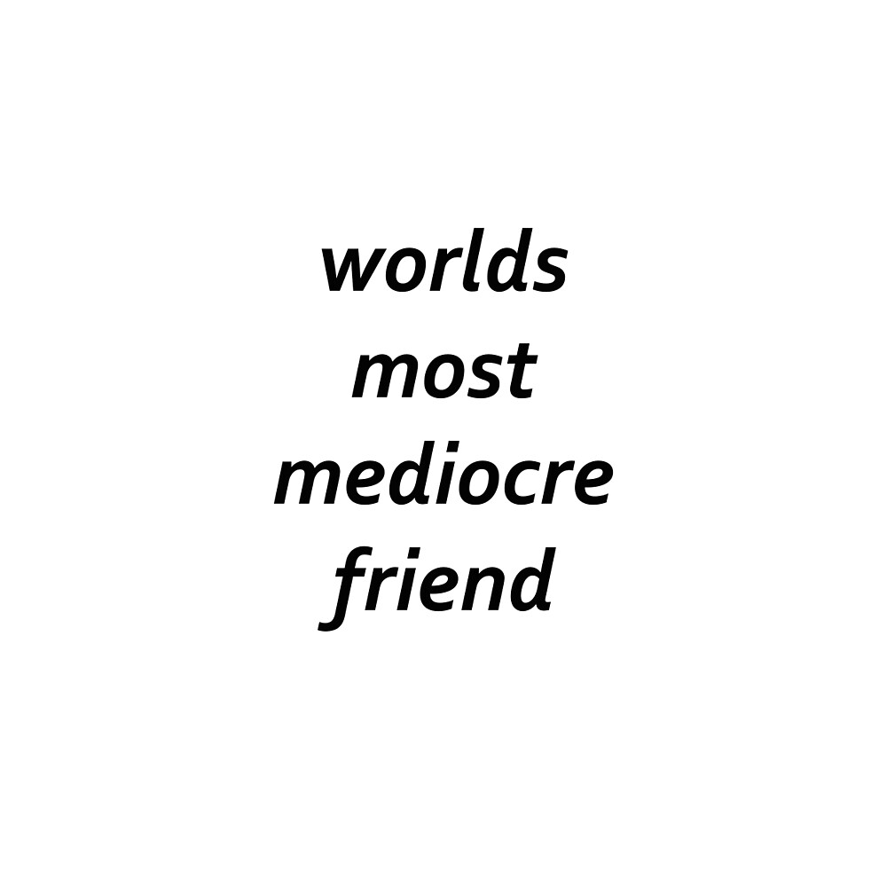 worlds most mediocre friend  by hayleywillis