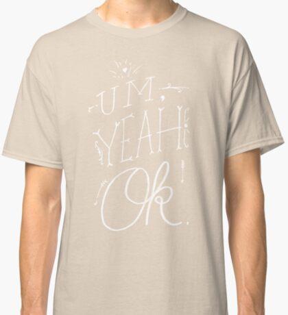Um Yeah OK Classic T-Shirt