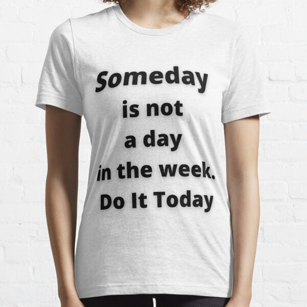 someday is not a day in the week do it today Essential T-Shirt