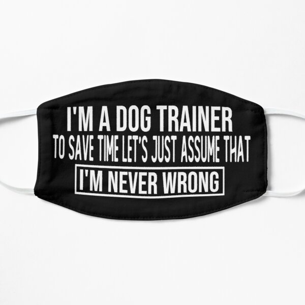 i m a dog trainer to save time let s just assume that i m never wrong funny saying face masks Flat Mask