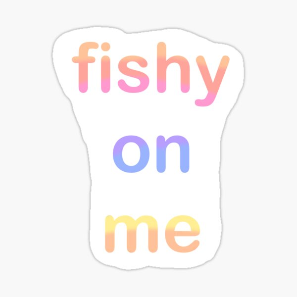 Fishy On Me Gifts Merchandise Redbubble