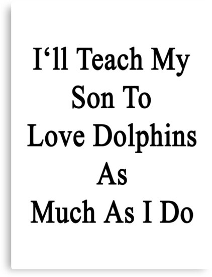I'll Teach My Son To Love Dolphins As Much As I Do  by supernova23