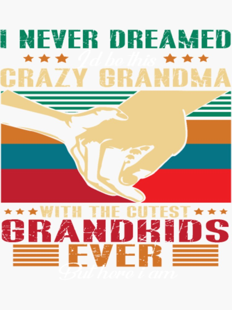 i never dreamed i d be this crazy grandma with the by hyv529019
