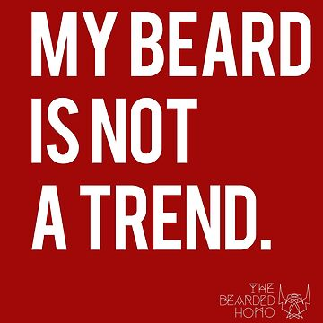 MY BEARD IS NOT A TREND by thebeardedhomo