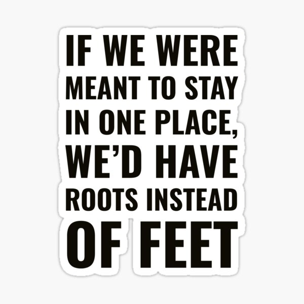 If we were meant to stay in one place, we'd have roots instead of feet - Wanderlust quote Sticker