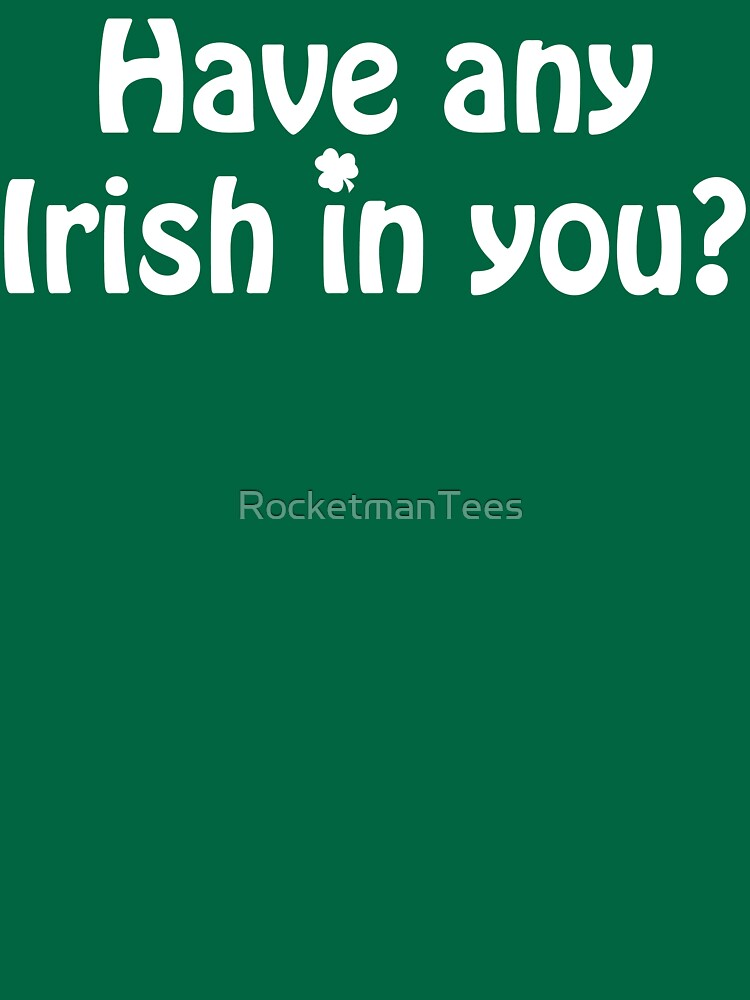 Have any Irish in you? by RocketmanTees