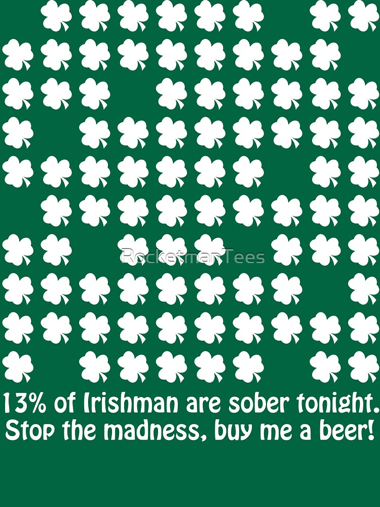 13% of Irishman are sober tonight. Stop the madness, buy me a beer! by RocketmanTees