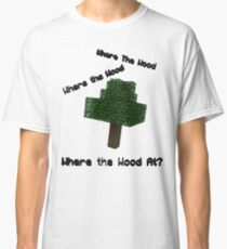 Where The Wood At? Classic T-Shirt