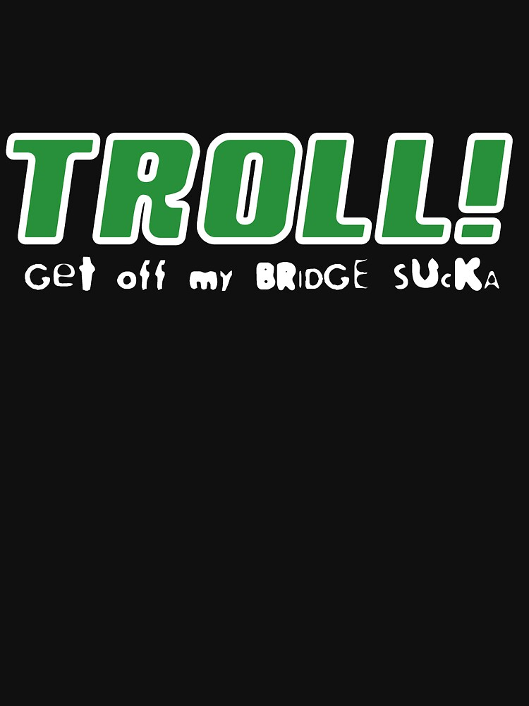 Troll!  Get Off My Bridge Sucka by burnermemes