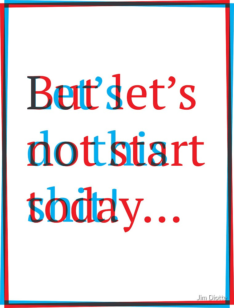 Let's do this shit! But let's not start today... by Jim Diotte