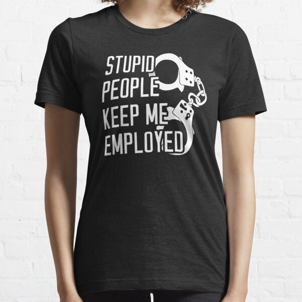Stupid People Keep Me Employed Essential T-Shirt