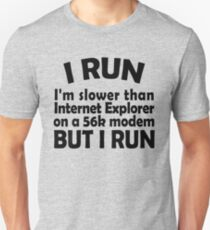 I RUN. I'm slower than Internet Explorer on a 56k modem, but I run. T-Shirt