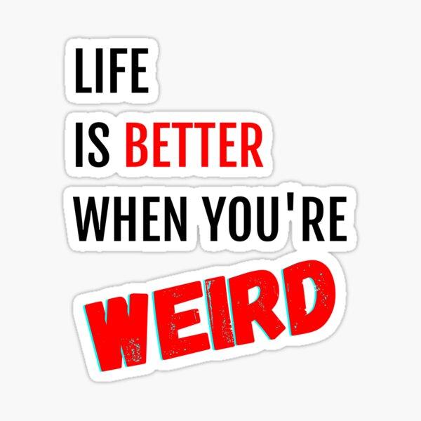 Life is Better When You're Weird Sticker