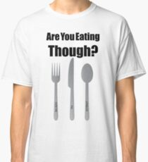 Are You Eating Though? Classic T-Shirt