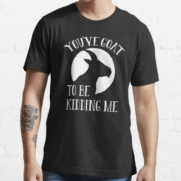 You've Goat To Be Kidding Me Essential T-Shirt