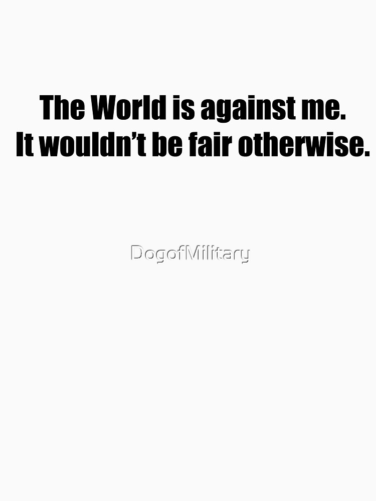 World against me. by DogofMilitary