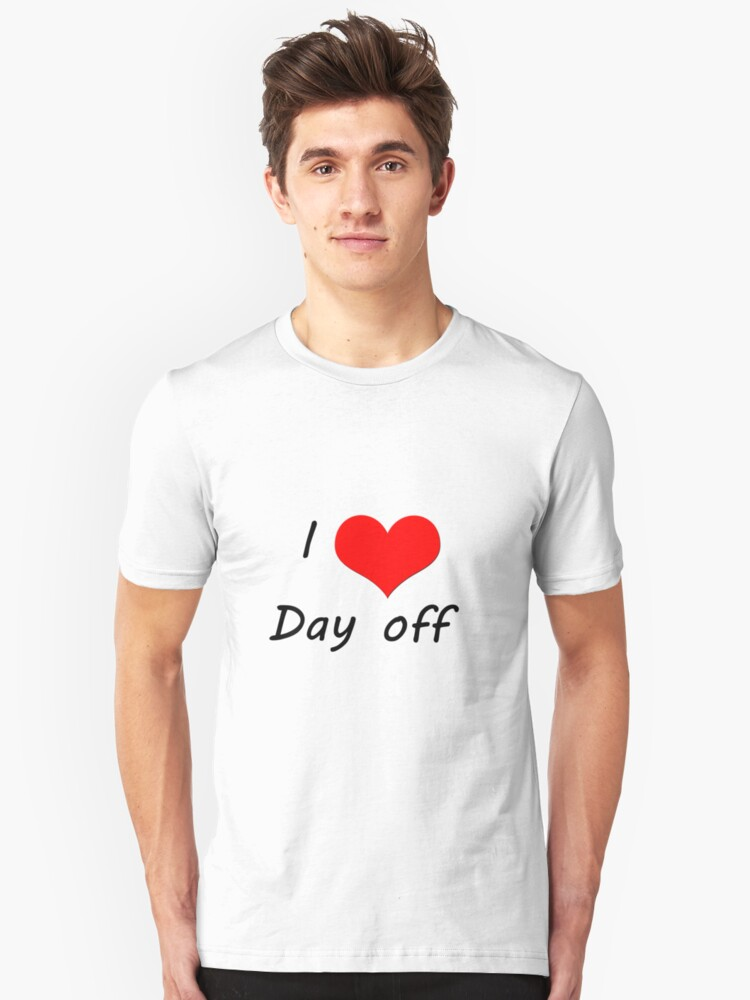I love day off Unisex T-Shirt Front