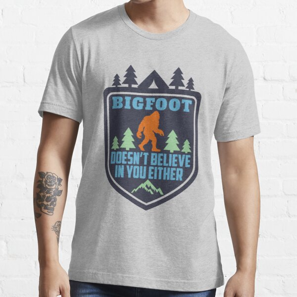 Bigfoot Doesn't Believe in You Either Shirt Funny Sasquatch Yeti Bigfoot Monster Essential T-Shirt