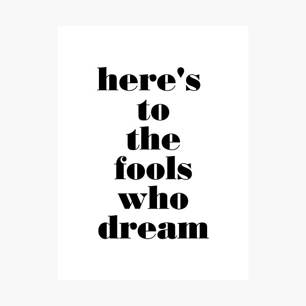 here's to the fools who dream Photographic Print