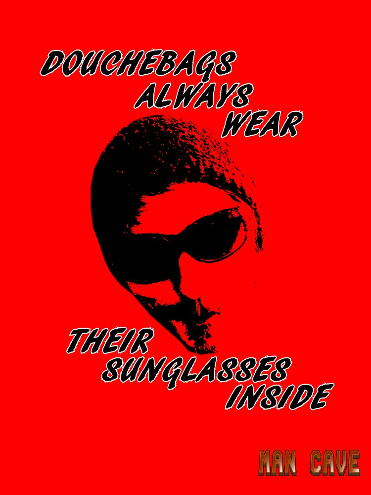 Douchebags Always Wear Their Sunglasses Inside by Stephen White