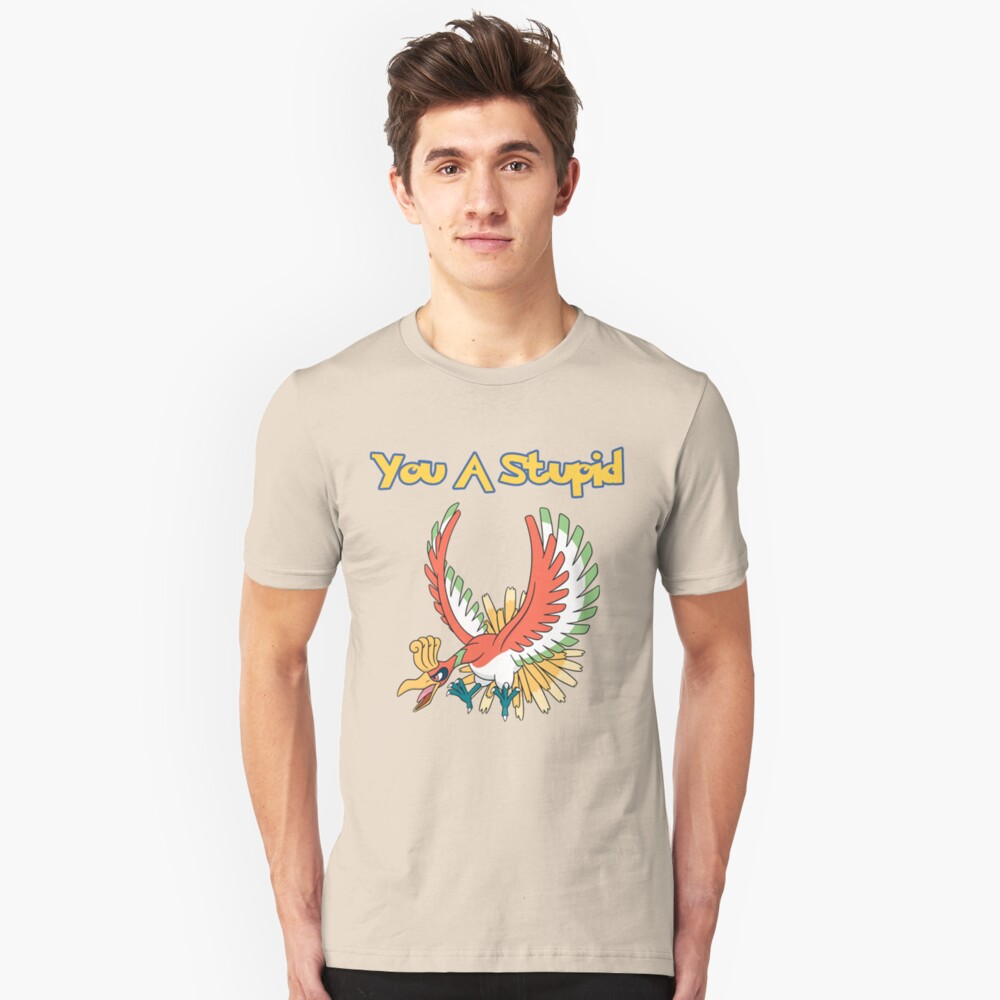 You a stupid Ho-Oh Unisex T-Shirt Front