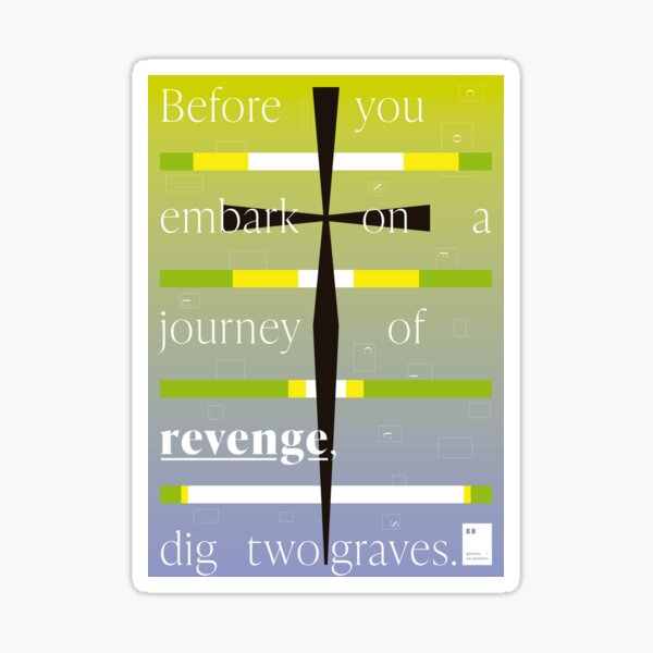 Before you embark on a journey of revenge, dig two graves. Sticker