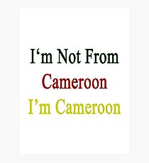 I'm Not From Cameroon I'm Cameroon  Photographic Print