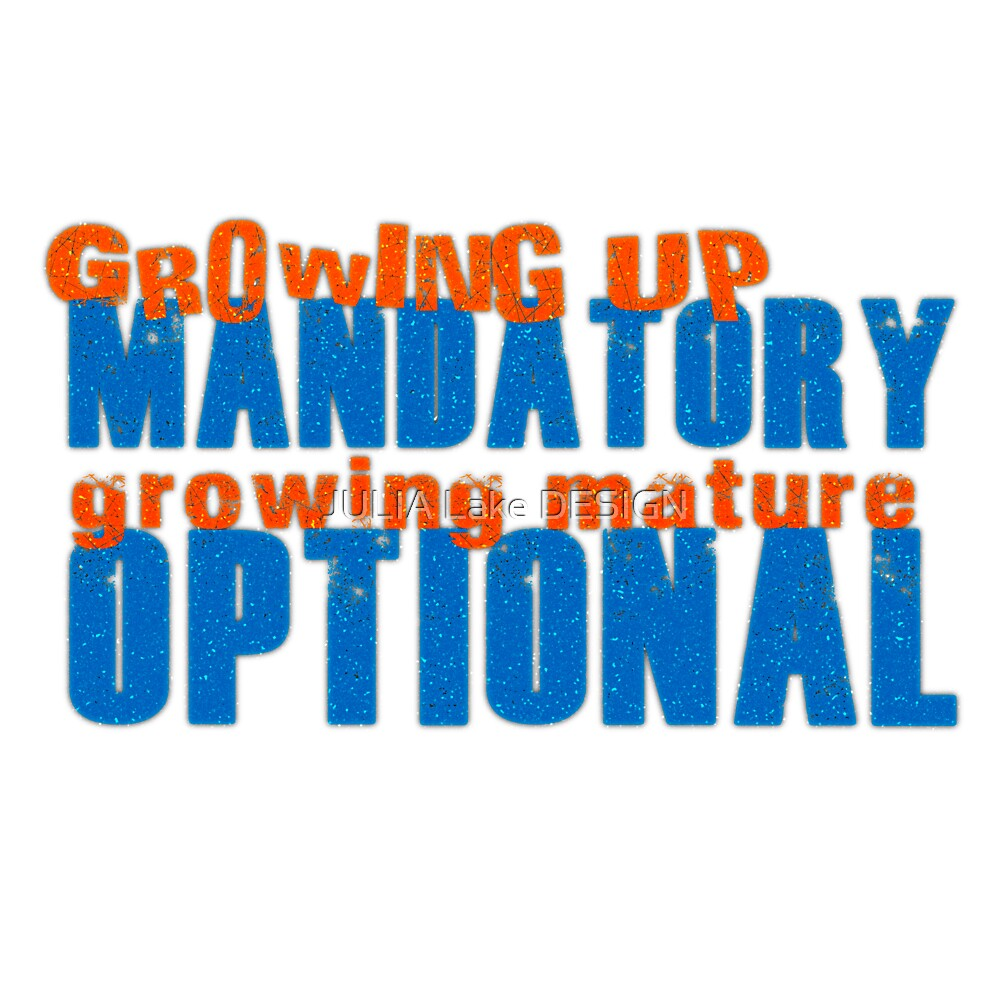 Growing up mandatory growing mature optional by JULIA Lake DESIGN