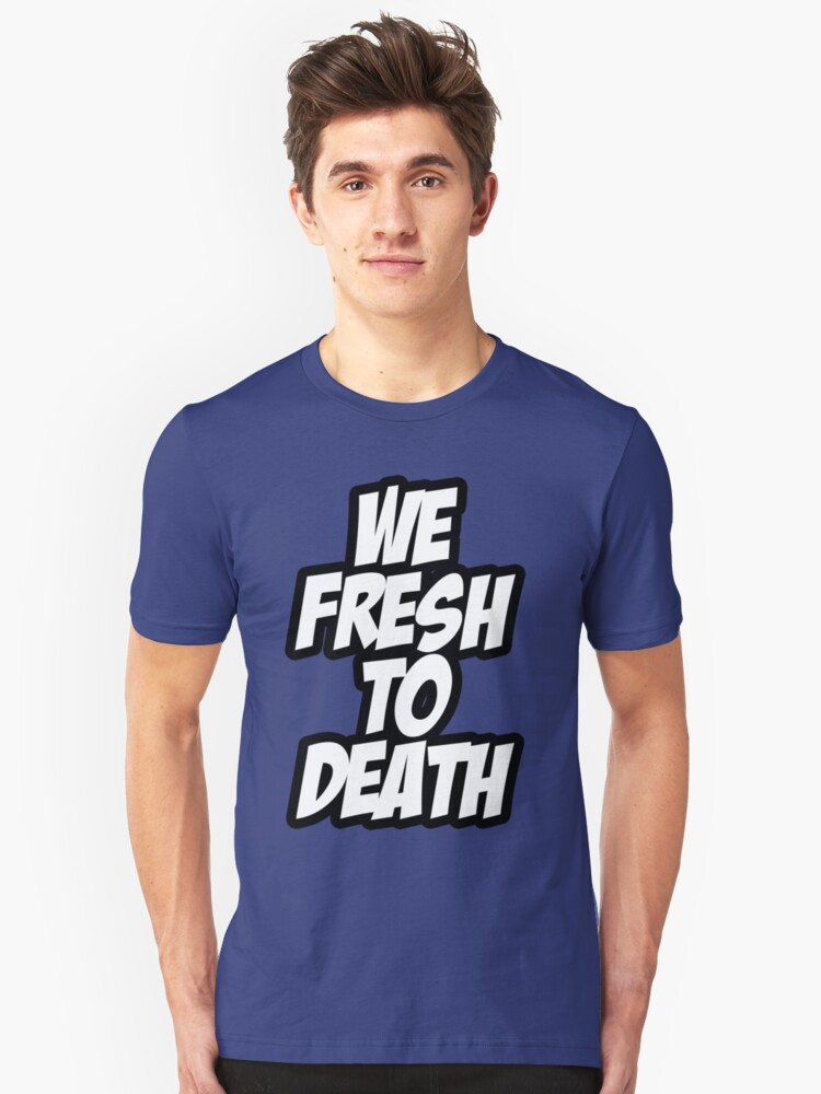 We Fresh To Death Unisex T-Shirt Front