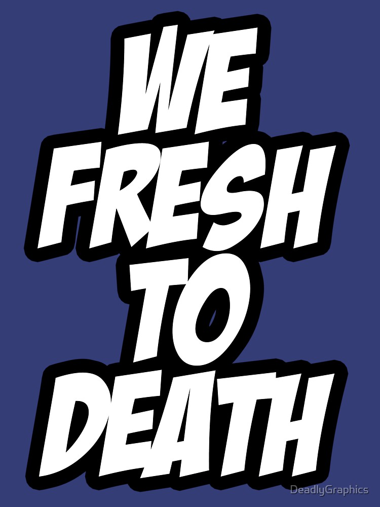 We Fresh To Death by DeadlyGraphics