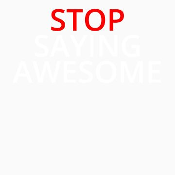 Stop Saying Awesome by cunfuuzed