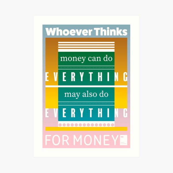 Whoever thinks money can do everything, may also do everything for money Art Print
