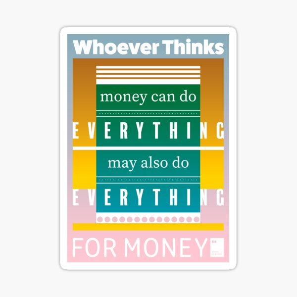 Whoever thinks money can do everything, may also do everything for money Sticker