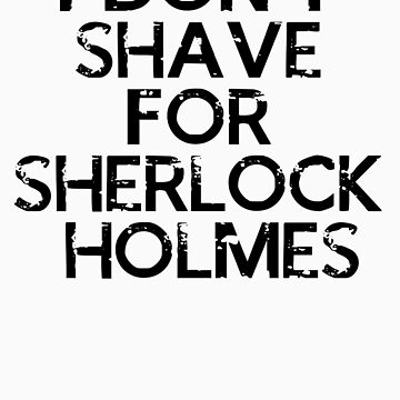 I Don't Shave For Sherlock Holmes by rachloujones