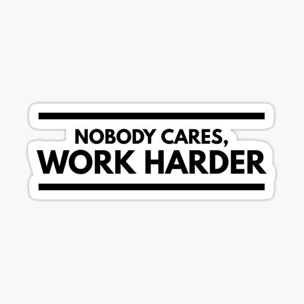 Nobody Cares, Work Harder. Sticker