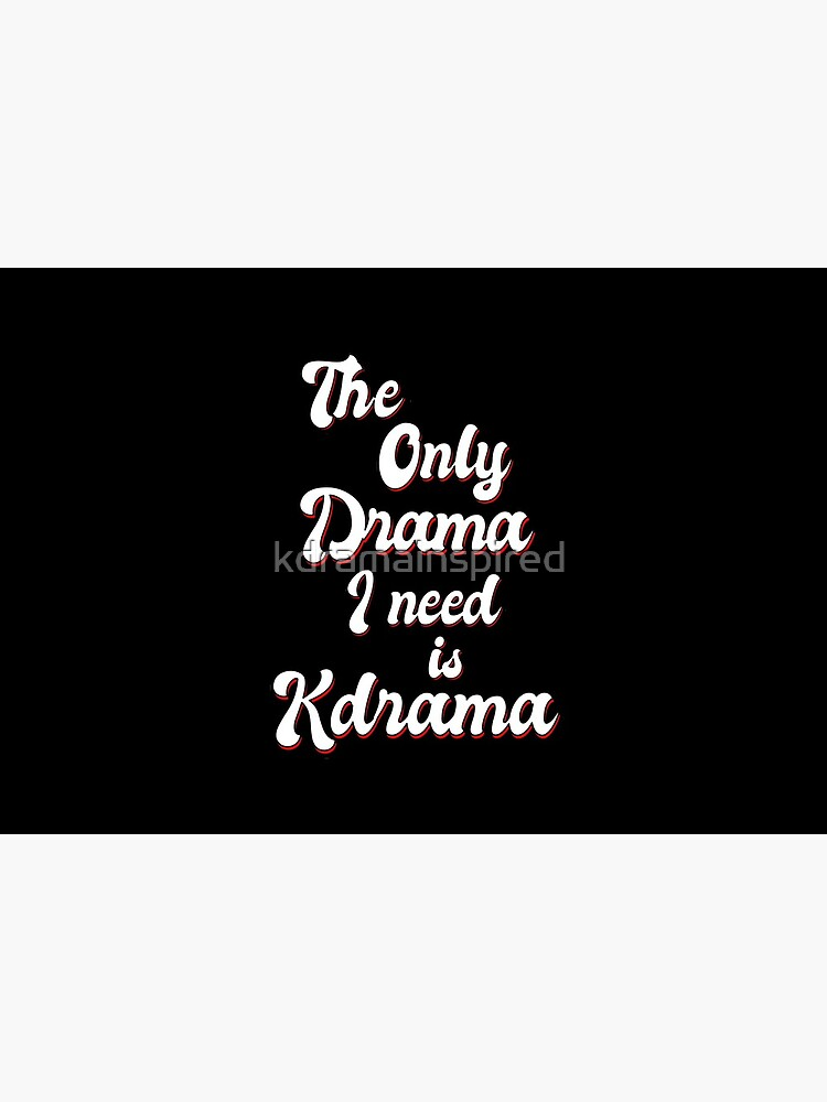 The only drama I need is KDRAMA.  by kdramainspired
