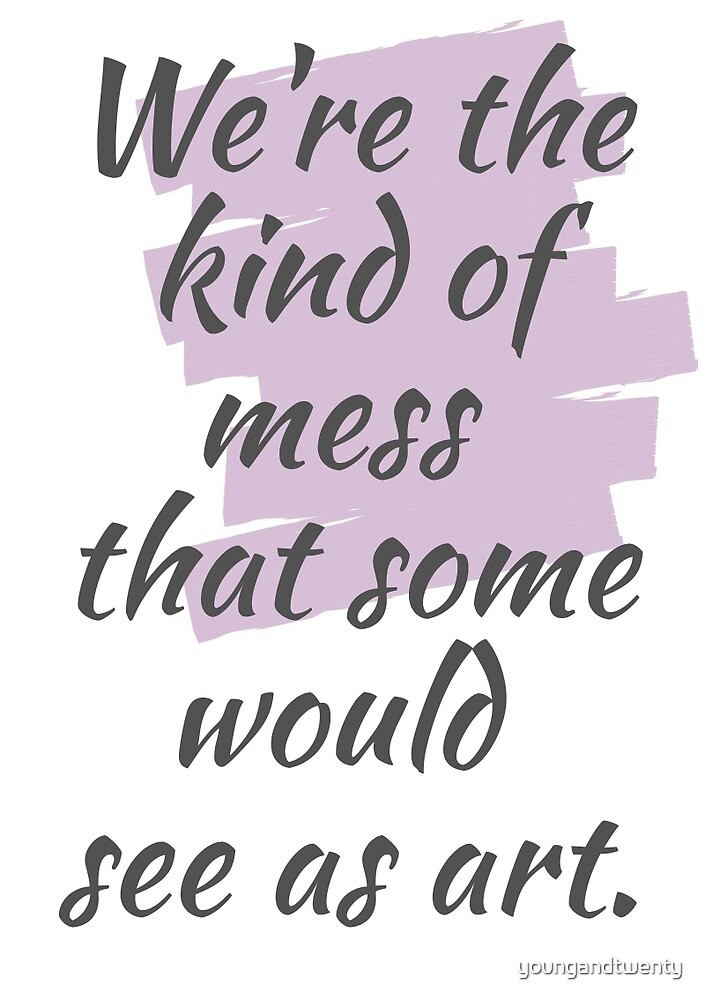 We're The Kind Of Mess That Some Would See As Art by youngandtwenty