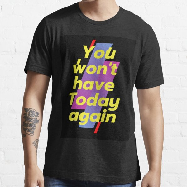 You won't have Today again Essential T-Shirt