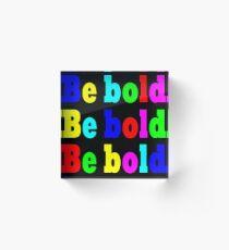 BE BOLD BE BOLD BE BOLD Acrylic Block