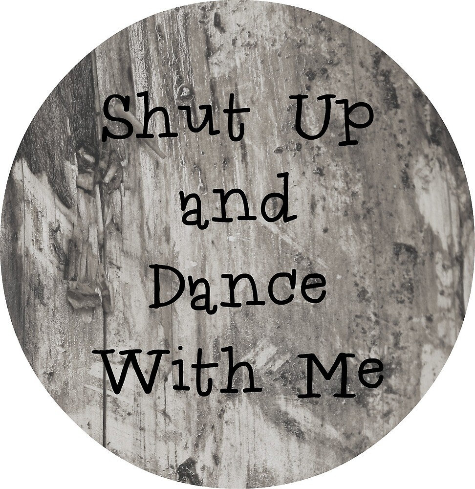 Shut Up and Dance With Me by elanorjorgensen