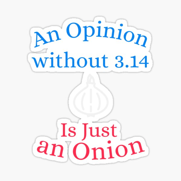 An Opinion Without 3.14 Is Just an Onion Sticker