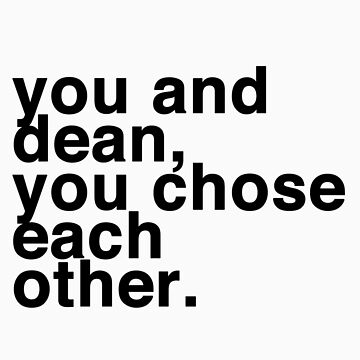 you and dean, you chose each other. by kinnycatherine
