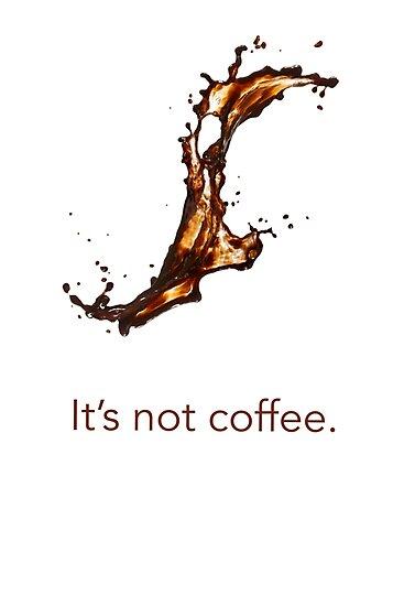 It's not coffee. by Ozan Sezgin