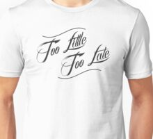 Too Little Too Late Unisex T-Shirt